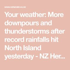 Your weather: More downpours and thunderstorms after record rainfalls hit North Island yesterday - NZ Herald