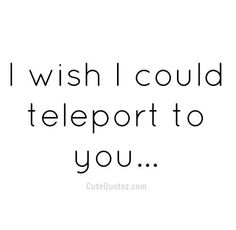 I wish i could teleport to you...                                                                                                                                                                                 More