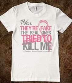 """""""Yes they're fake, the real ones tried to kill me"""" breast cancer awareness shirt. Just bought it!"""