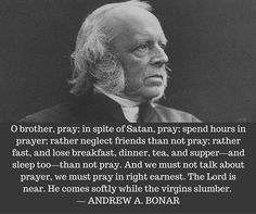 O brother, pray; in spite of Satan, pray; spend hours in prayer; rather neglect friends than not pray; rather fast, and lose breakfast, dinner, tea, and supper—and sleep too—than not pray. And we must not talk about prayer, we must pray in right earnest. The Lord is near. He comes softly while the virgins slumber. — ANDREW A. BONAR
