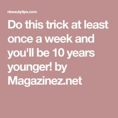 Do this trick at least once a week and you'll be 10 years younger! by Magazinez.net