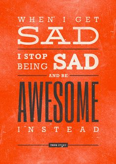 When I am sad I stop being sad and be awesome instead. True story.  #poster #awesome #quote