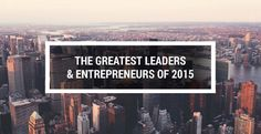 45 Of The Greatest Leaders & Entrepreneurs Of 2015: Who They Are, What They've Done And Why They'll Have You Believing In Yourself