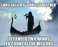 "I was called a""Godless Heathen"" Yet I need two hands to count all of my Gods."