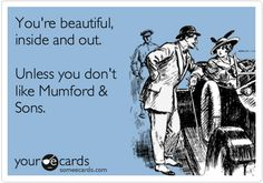 """""""You're beautiful, inside and out. Unless you don't like Mumford & Sons.""""     THIS!!!!    #mumford #mumfordandsons #this"""