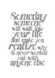 """Someday, someone will walk into your life and make you realize why it never worked out with anyone else."" (Unknown) http://www.beautyfrosting.com/bf-qod-fridge-worthy-love-quotespiration"