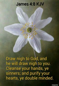 James 4:8 KJV - Draw nigh to God, and he will draw nigh to you. Cleanse your hands, ye sinners; and purify your hearts, ye double minded.