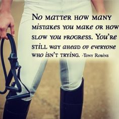 """""""No matter how many mistakes you make or how slow you progress. You're still way ahead of everyone who isn't trying"""" ~ Tony Robins"""