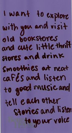 I WANT TO EXPLORE WITH YOU AND VISIT OLD BOOKSTORES AND CUTE LITTLE THRIFT STORES AND DRINK SMOOTHIES AT NEAT