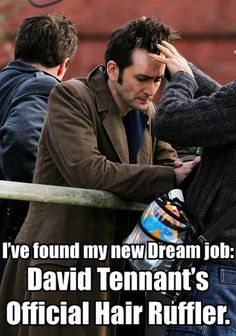 MOST definitely!! Wait, you can get paid to ruffle David Tennant's hair? DREAM JOB FOUND. EDIT: This seems to be my most popular pin now. It's got over 100 repins!