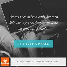 """You can't champion a better future for kids unless you consistently challenge the priorities of adults."" – from the book, It's Just A Phase"