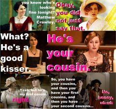 downton abbey humor. Except that he's really her 4th cousin once removed. (but I only know that cause I'm a fan)