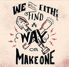 // We Will Either Find A Way Or Make One