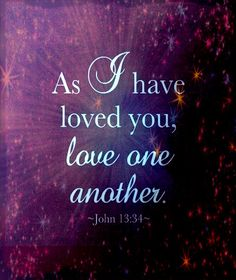 As I have loved you, love one another. John 13:34