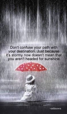 Reminder: Don't confuse your path with your destination.  Just because it's stormy now doesn't mean that you aren't headed for sunshine.