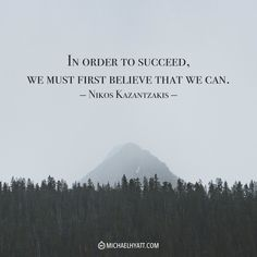 """""""In order to succeed, we must first believe that we can."""" -Nikos Kazantzakis"""