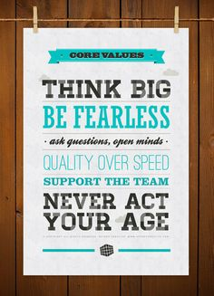 Think big. Be fearless. Ask questions, open minds. Quality over speed. Support the team. Never act your age.
