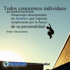 Todos conocemos individuos que pueden transformar situaciones desesperadas en desafíos que superar, simplemente por la fuerza de su personalidad. Mihály Csíkszentmihályi http://selvv.com/tipos-de-personalidad/