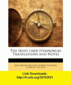 The Irish Liber Hymnorum Translations and Notes (9781144177322) John Henry Bernard, Robert Atkinson, Catholic Church , ISBN-10: 1144177324  , ISBN-13: 978-1144177322 ,  , tutorials , pdf , ebook , torrent , downloads , rapidshare , filesonic , hotfile , megaupload , fileserve