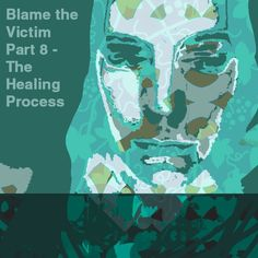 Blame the Victim Part 8 – The Healing Process – The Art of Healing Trauma Ptsd, Trauma, The Victim, Counselling, Blame, Mental Health, Therapy, Healing, Art
