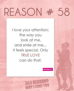 I love your attention; the way you look at me, and smile at me... it feels special. Only true love can do that.