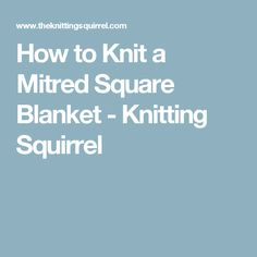 How to Knit a Mitred Square Blanket - Knitting Squirrel