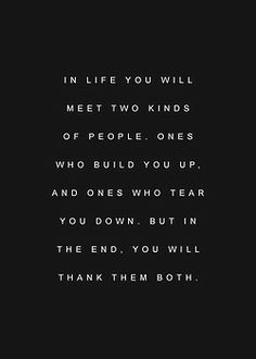 In life you will meet two kinds of people. Ones who build you up and ones who tear you down but in the end you will thank them both.