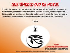 """El Ojo de Horus, es un símbolo de características mágicas, protectoras, purificadoras, sanadoras. Un símbolo que encarna el orden, el estado perfecto. Considerado un amuleto de los más poderosos: potencia la vista, protege y remedia las enfermedades oculares, contrarresta los efectos del """"mal de ojo""""."""