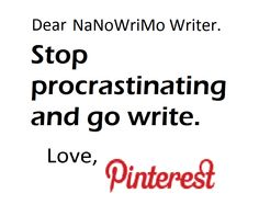 Everytime you see this on Pinterest, log off and write 200 words. Good luck and don't cheat!!! XD