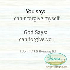 You say: I can't forgive myselfGod Says: I can forgive you1 John 1:19 & Romans 8:1