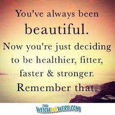:: visit TheWeighWeWere.com ::  QUOTE:   You've always been beautiful.  Now you're just deciding to be healthier, fitter, faster, and stronger.  Remember that! { fitness, motivation, healthy, weight loss }