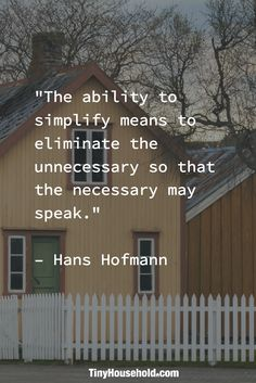 """Tiny House Quote: """"The ability to simplify means to eliminate the unnecessary so that the necessary may speak."""" - Hans Hoffman"""