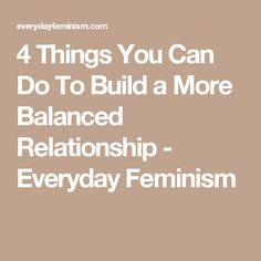 4 Things You Can Do To Build a More Balanced Relationship - Everyday Feminism
