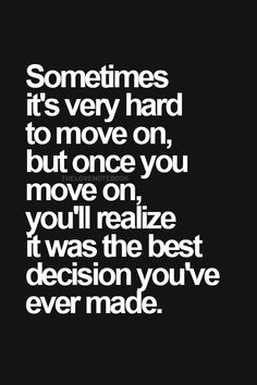 Sometimes it's very hard to move on, but once you move on, you'll realize it was the best decision you've ever made. | quotes | wisdom | advice | life