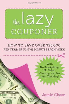 The Lazy Couponer: How to Save $25, 000 Per Year in Just 45 Minutes Per Week with No Stockpiling, No Item Tracking, and No Sales Chasing!: J...