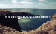 We do not remember days. We remember moments.