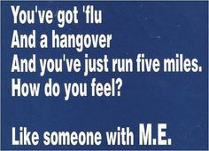 You`ve got flu  And a hangover  And you`ve just run five miles  How do you feel?   LIKE SOMEONE WITH M.E.!