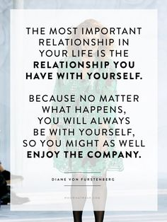 """The most important relationship in your life is the relationship you have with yourself."" - DVF #WWWQuotesToLiveBy"