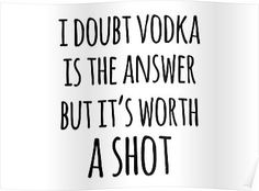'Alcohol funny quotes - I doubt vodka is the answer but it's worth a shot' Poster by Quotation Park Short Friendship Quotes, Funny Drinking Quotes, Funny Quotes, Funny Cooking Quotes, Funny Alcohol Quotes, Funny Memes, Super Quotes, Great Quotes, Vodka Quotes