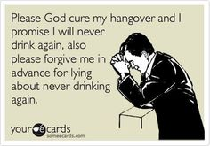 Hangover promises. Please God cure my hangover and I promise I will never drink again, also please forgive me in advance for lying about never drinking again. Ecard, funny, humor, lol, lmao, party quote