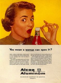 Alcoa Aluminum The 1953 advertisement pictured above promoted Alcoa Aluminum's safe-sealing bottles while at the same time managing to demean women by implying that they were weak and not too smart. | www.eklectica.in