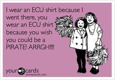 I wear an ECU shirt because I went there, you wear an ECU shirt because you wish you could be a PIRATE! ARRGH!!!!