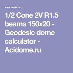 1/2 Cone 2V R1.5 beams 150x20 - Geodesic dome calculator - Acidome.ru