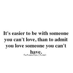 It's easier to be with someone you can't love, than to admit you love someone you can't have.