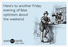 Here's to another Friday evening of false optimism about the weekend.
