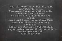 You will never have this day with your children again. Tomorrow, they'll be a little older than they were today. This day is a gift. Breathe and notice. Smell and touch them. Study their face and little feet and pay attention. Relish the charms of the present. Enjoy today, mama, it will be over before you know it.