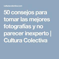 50 consejos para tomar las mejores fotografías y no parecer inexperto | Cultura Colectiva
