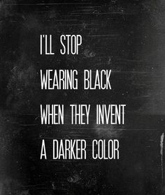 I'll stop wearing black when they invent a darker colour.