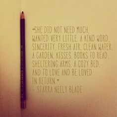"""She did not need much. Wanted very little. A kind word, sincerity, fresh air, clean water, a garden, kisses, books to read, sheltering arms, a cozy bed, and to love and be loved in return."" -Starra Neely Blade"