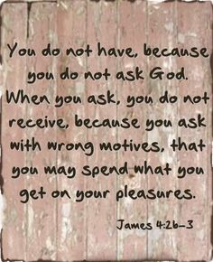 God is not going to give you what you want..He will only give you what He knows you need <3 JAMES 4:2b-3